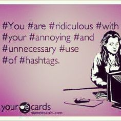 #hashtags seriously!!!! I can't stand it