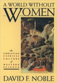 Noble, David F. A world without women: The Christian clerical culture of Western science. Random House Digital, Inc., 2013.