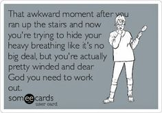 Yep. Dude, simply walking up the stairs at my school leaves just about everyone winded