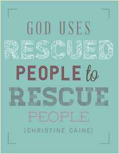 God uses rescued people to rescue people.