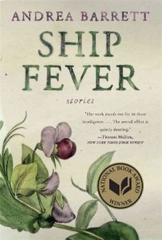 1996 - Ship Fever: Stories by Andrea Barrett - A collection of stories that consider the struggles of love and science includes the title work, in which a young Canadian doctor, treating Irish immigrants who have been driven out by the Great Famine, experiences one of history's most tragic epidemics.