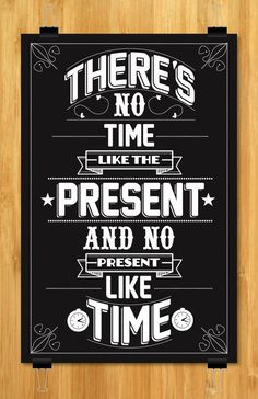 There is no time like the Present, ando no Present like Time.