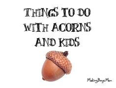 Things to do with acorns and kids from Making Boys Men