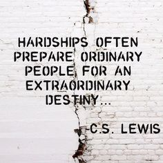 »Hardships often prepare ordniary people for an extraordinary destiny.« – C.S. Lewis.   I'm ready :)