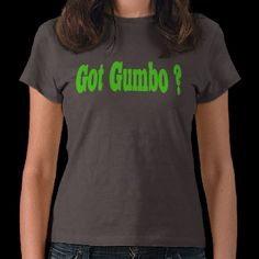 Got Gumbo T-shirt! I want one!!