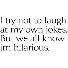 this is funny to me because i make my own jokes and will laugh by myself... sometimes when alone