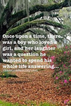 Once upon a time, there was a boy who loved a girl, and her laughter was a question he wanted to spend his whole life answering. <3