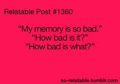 My memory is so bad...