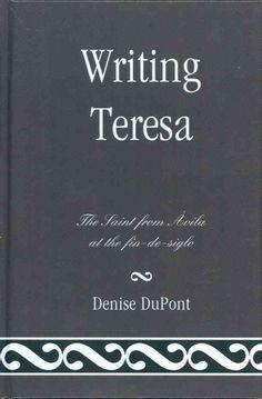 Writing Teresa : the saint from Ávila at the fin-de-siglo / Denise DuPont.