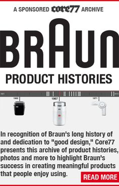 Braun Product Histories. In recognition of Brauns long history of and dedication to good design, Core77 presents this archive of product histories, photos and more to highlight Brauns success in creating meaningful products that people enjoy using.