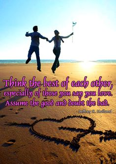Think the best of each other, especially of those you say you love. Assume the good and doubt the bad. - Jeffrey R. Holland