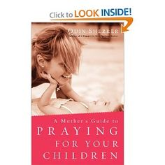 A Mother's Guide to Praying for Your Children: Quin Sherrer lots of Scripture and examples of prayers.
