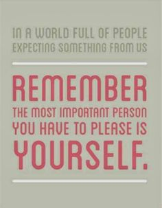 In a world full of people expecting something from us Remember the most important person you have to please is yourself | Inspirational Quot...