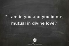 """ I am in you and you in me, mutual in divine love."""