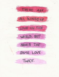 There all all kinds of love in the world, but never the same love twice.