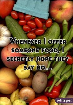 Whenever I offer someone food, I secretly hope they say no...