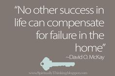 """""""No other success in life can compensate for failure in the home.""""  ~David O. McKay"""