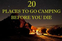 20 Places To Go Camping Before You Die...Number 5 is one of my favorite places in the world and I get to go in 2 weeks!