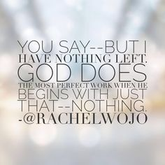 Just one of the reasons I love my God. He doesn't need anything to do a work. In fact, his best work begins with nothing. When you feel that you have nothing left, then...