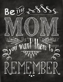 Be the mom you want them to remember...wise words