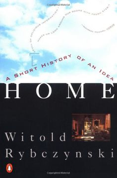 Home: A Short History of an Idea by Witold Rybczynski