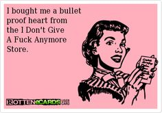 I bought me a bullet  proof heart from  the I Don't Give  A Fuck Anymore  Store.