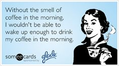 Without the smell of coffee in the morning, I wouldn't be able to wake up enough to drink my coffee in the morning.