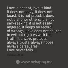 Love is patient, love is kind. It does not envy, it does not boast, it is not proud. It does not dishonor others, it is not self-seeking, it is not easily angered, it keeps no record of wrongs. Love does not delight in evil but rejoices with the truth. It always protects, always trusts, always hopes, always perseveres. Love never fails....
