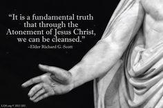 """""""It is a fundamental truth that through the Atonement of Jesus Christ, we can be cleansed."""" –Elder Richard G. Scott"""
