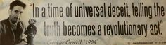 """""""In a time of universal deceit, telling the truth becomes a revolutionary act.""""  ~ George Orwell, 1984"""