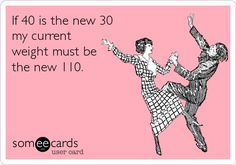 If 40 is the new 30 my current weight must be the new 110. funni