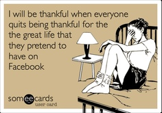 Funny Apology Ecard: I will be thankful when everyone quits being thankful for the the great life that they pretend to have on Facebook.