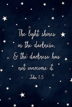 """The Light shines in the darkness and the darkness has not overcome it."" John 1:5 Love this verse! <3 The darkness will never overcome or put out God's light. Let your light shine. Light shines brightest in darkness...."