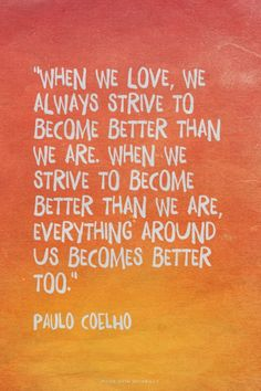 """""""When we love, we always strive to become better than we are. When we strive to become better than we are, everything around us becomes better too."""""""