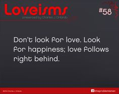 Don't look for love. Look for happiness; love follows right behind. –Charles Orlando