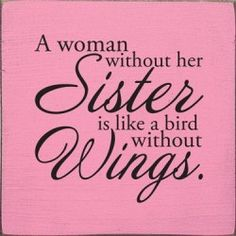 A woman without her sister is like a bird without wings - this is how I feel about my sister!