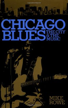 Chicago Blues: The City & the Music - by Mike Rowe