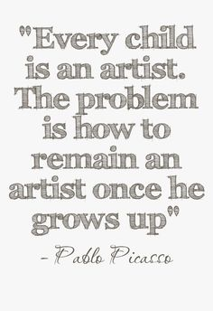 Every child is an artist. The problem is how to remain an artist once he grows up. Pablo Picasso