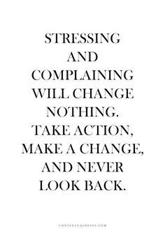 Stressing and complaining will change nothing.