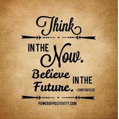 Think in the now, believe in the future.