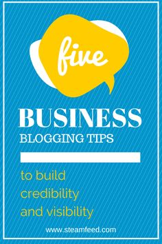 5 Business Blogging Tips to Build Credibility and Visibility