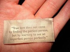 True love does not come by finding the perfect person, but by learning to see an imperfect perfectly.
