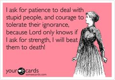Funny Confession Ecard: I ask for patience to deal with stupid people, and courage to tolerate their ignorance, because Lord only knows if I ask for strength, I will beat them to death!
