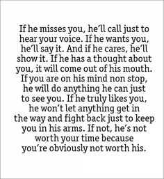 If he misses you, he`ll call just to hear your voice. If he wants you,  he`ll say it. And if he cares, he`ll show it. If he has a thought about you,  it will come out of his mouth. If you are on his mind non stop, he will do  anything he can just to see you. If he truly likes you, he won`t let anything  get in the way and fight back just to keep you in his arms.  If not, he`s not worth your time because you`re obviously not worth his quote love quotes love #love #quotes