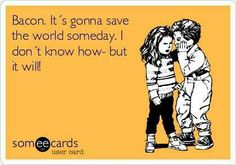 #bacon gonna save the world someday