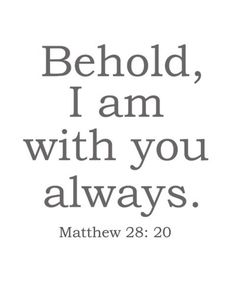 Behold, I am with you always.