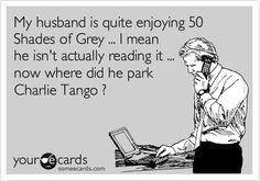 My husband is quite enjoying 50 Shades of Grey ... I mean he isn't actually reading it ... now where did he park Charlie Tango ?