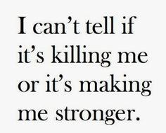 I can't tell if it's killing me or it's making me stronger..