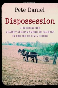Dispossession: Discrimination against African American Farmers in the Age of Civil Rights / Pete Daniel  http://encore.greenvillelibrary.org/iii/encore/record/C__Rb1372171