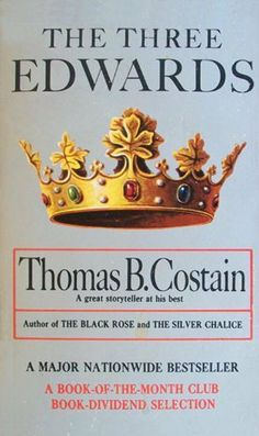 The Three Edwards by Thomas B. Costain,  THE THREE EDWARDS, third in Thomas B. Costain's survey of Britain under the Plantagenets, covers the years between 1272 and 1377 when three Edwards ruled England. Edward I brought England out of the Middle Ages. Edward II had a tragic reign but gave his country Edward III, who ruled gloriously, if violently.